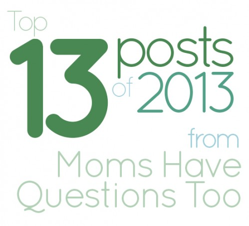 Top 13 Posts from 2013 at Moms Have Questions Too